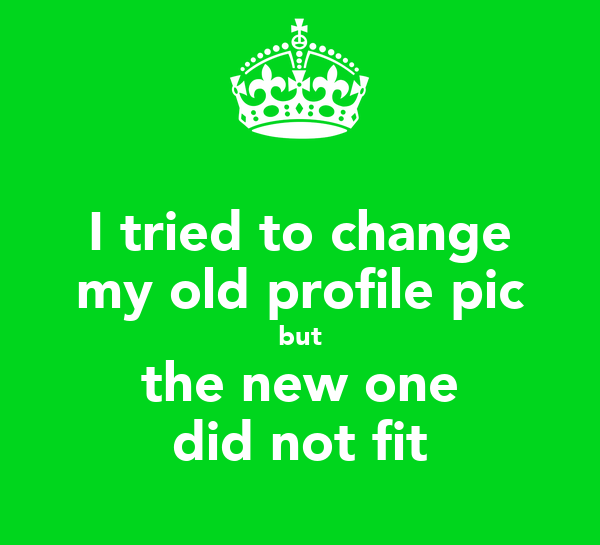 I tried to change my old profile pic but the new one did not fit