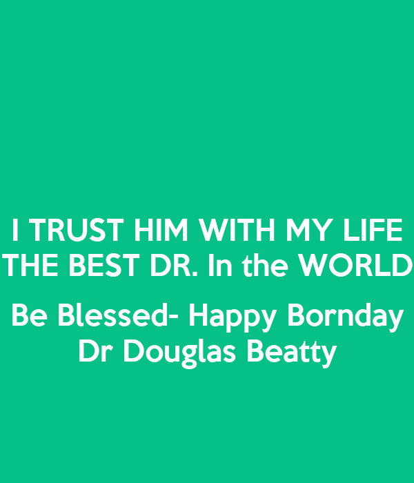 I TRUST HIM WITH MY LIFE THE BEST DR. In the WORLD  Be Blessed- Happy Bornday Dr Douglas Beatty