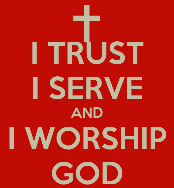 I TRUST I SERVE AND I WORSHIP GOD
