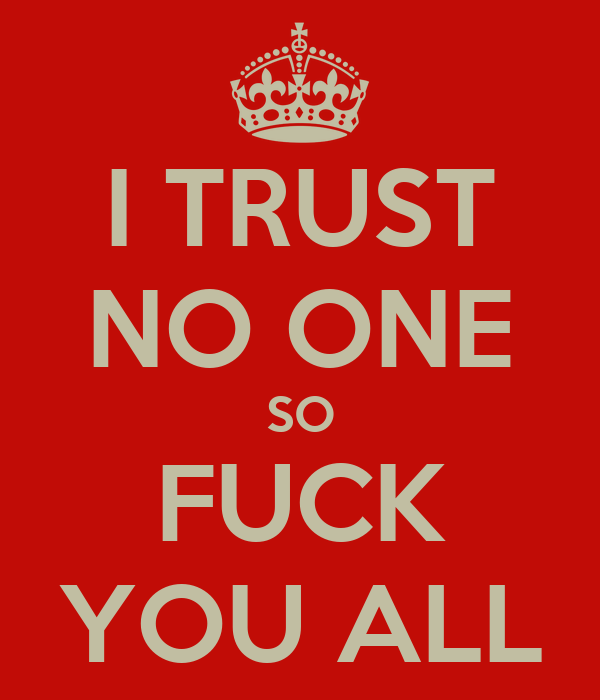 I TRUST NO ONE SO FUCK YOU ALL