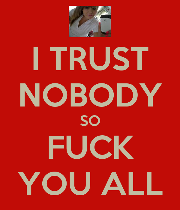 I TRUST NOBODY SO FUCK YOU ALL