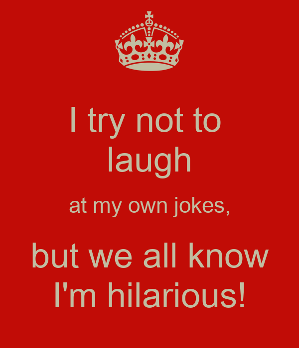 I try not to  laugh at my own jokes, but we all know I'm hilarious!