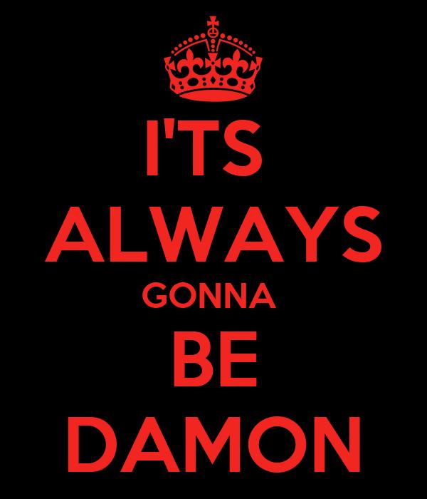 I'TS  ALWAYS GONNA  BE DAMON