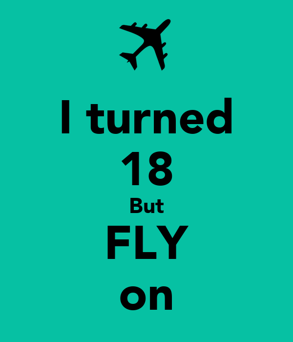 I turned 18 But FLY on
