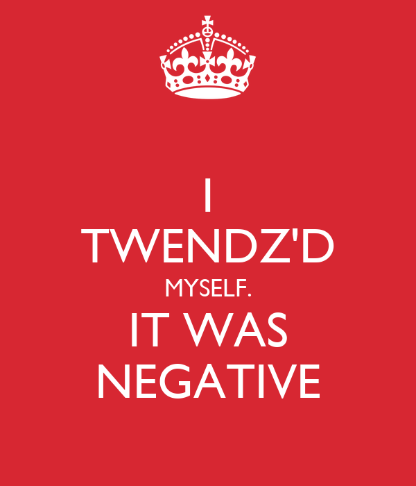 I TWENDZ'D MYSELF. IT WAS NEGATIVE