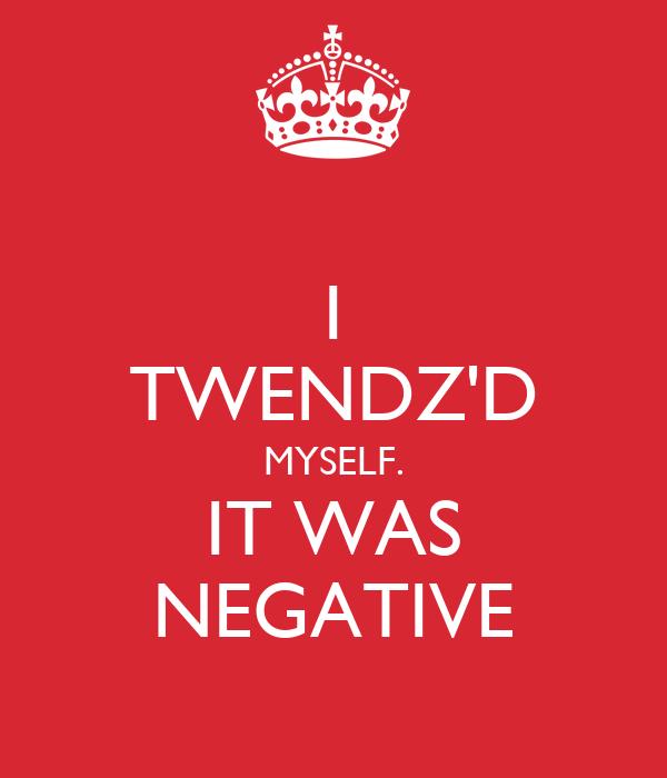I TWENDZ'D MYSELF. IT WAS NEGATIVE