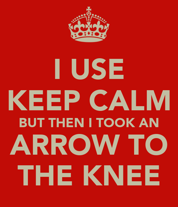 I USE KEEP CALM BUT THEN I TOOK AN ARROW TO THE KNEE