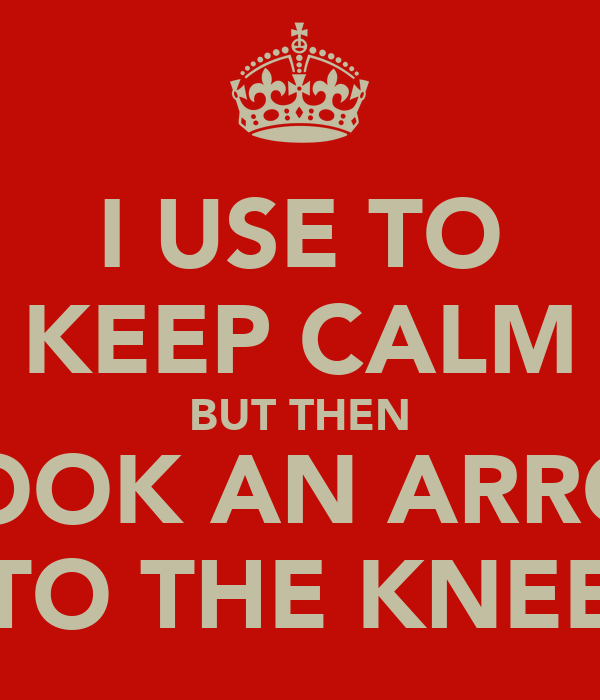 I USE TO KEEP CALM BUT THEN I TOOK AN ARROW TO THE KNEE
