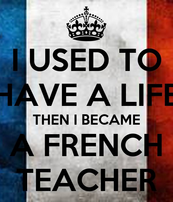 I USED TO HAVE A LIFE THEN I BECAME A FRENCH TEACHER