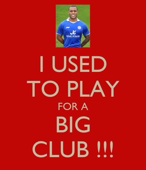 I USED TO PLAY FOR A BIG CLUB !!!