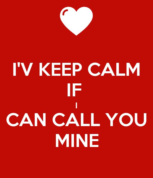 I'V KEEP CALM IF  I CAN CALL YOU MINE