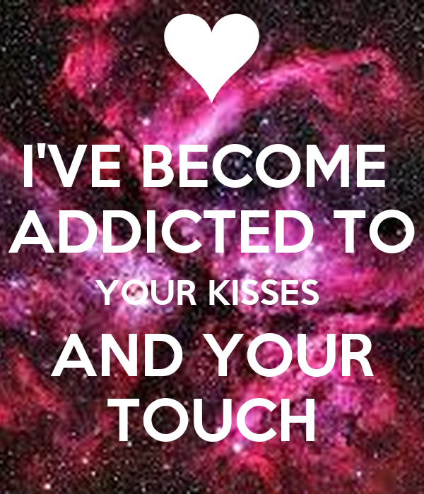 I'VE BECOME  ADDICTED TO YOUR KISSES  AND YOUR TOUCH