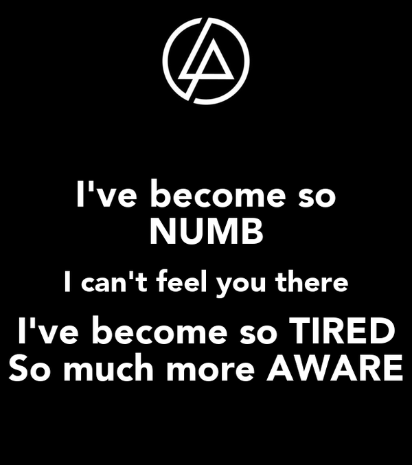 I've become so NUMB I can't feel you there I've become so TIRED So much more AWARE