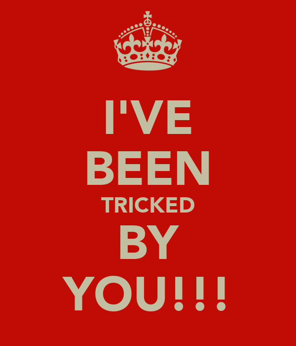 I'VE BEEN TRICKED BY YOU!!!