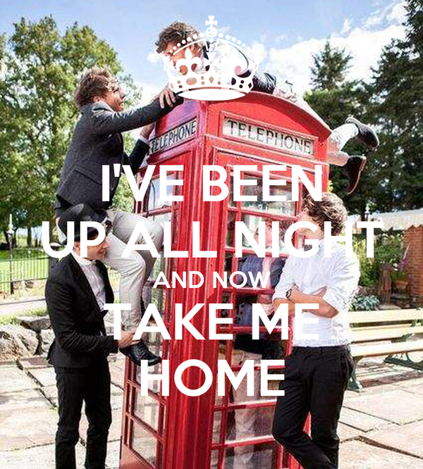 I'VE BEEN UP ALL NIGHT AND NOW TAKE ME HOME