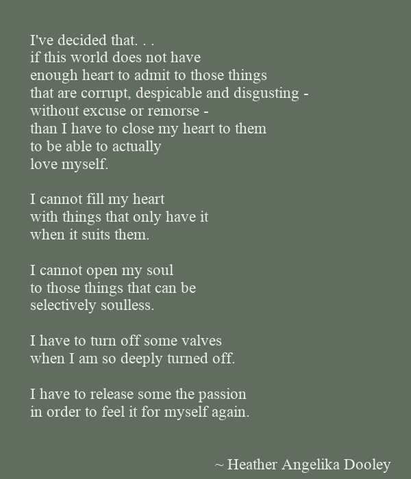 I've decided that. . . if this world does not have  enough heart to admit to those things that are corrupt, despicable and disgusting - without excuse or remorse - than I have to