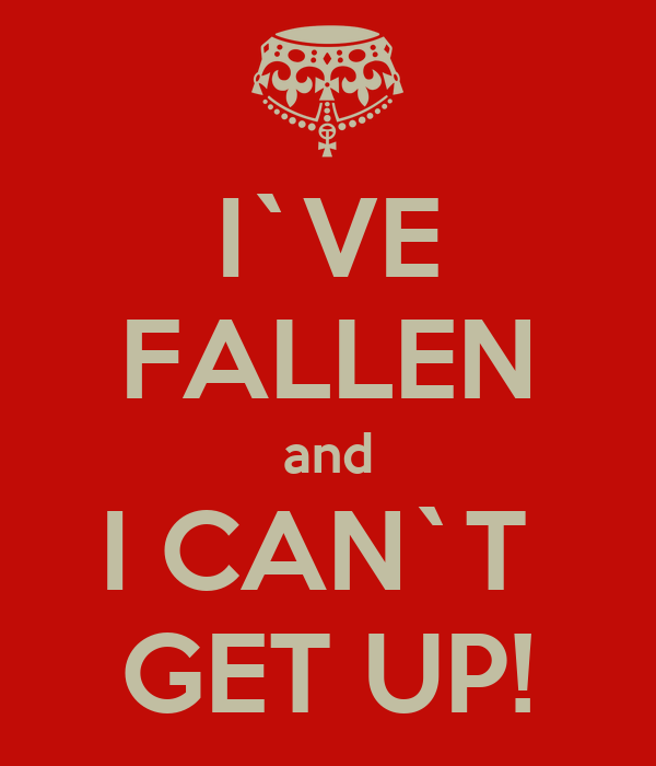 I`VE FALLEN and I CAN`T  GET UP!