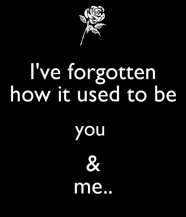 I've forgotten how it used to be you  & me..