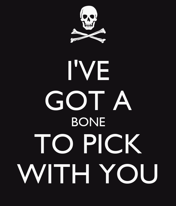 I'VE GOT A BONE TO PICK WITH YOU