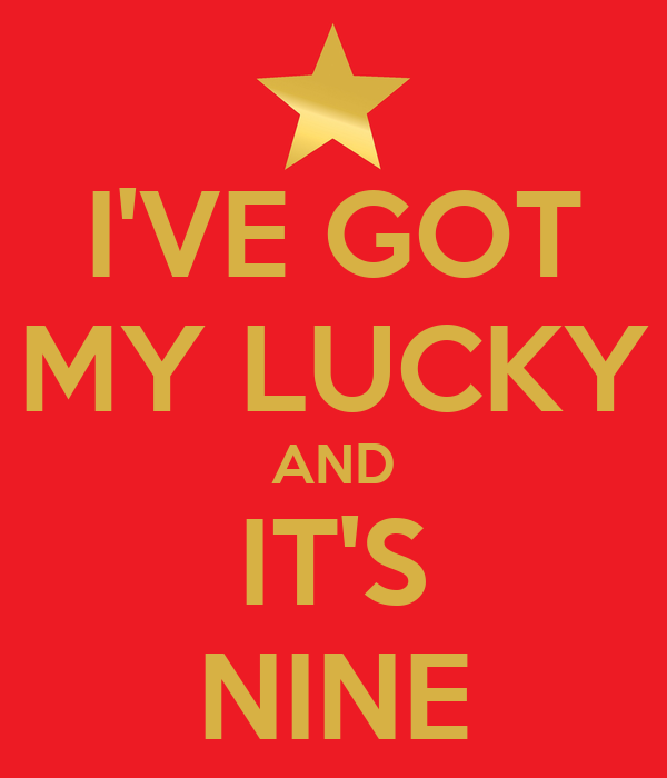 I'VE GOT MY LUCKY AND IT'S NINE