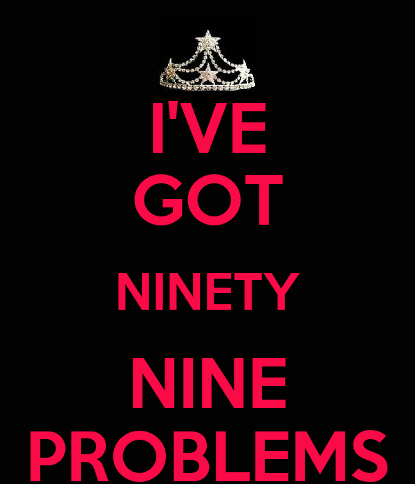 I'VE GOT NINETY NINE PROBLEMS