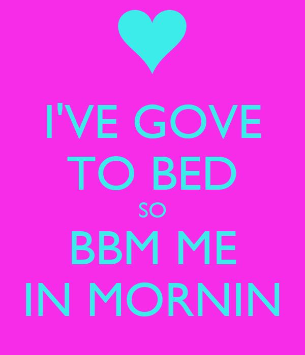 I'VE GOVE TO BED SO BBM ME IN MORNIN