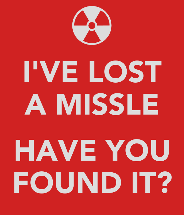 I'VE LOST A MISSLE  HAVE YOU FOUND IT?