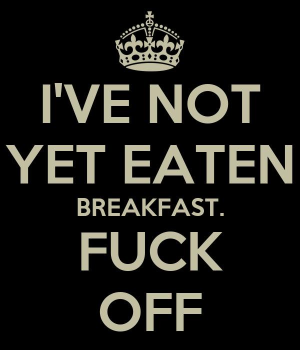 I'VE NOT YET EATEN BREAKFAST. FUCK OFF