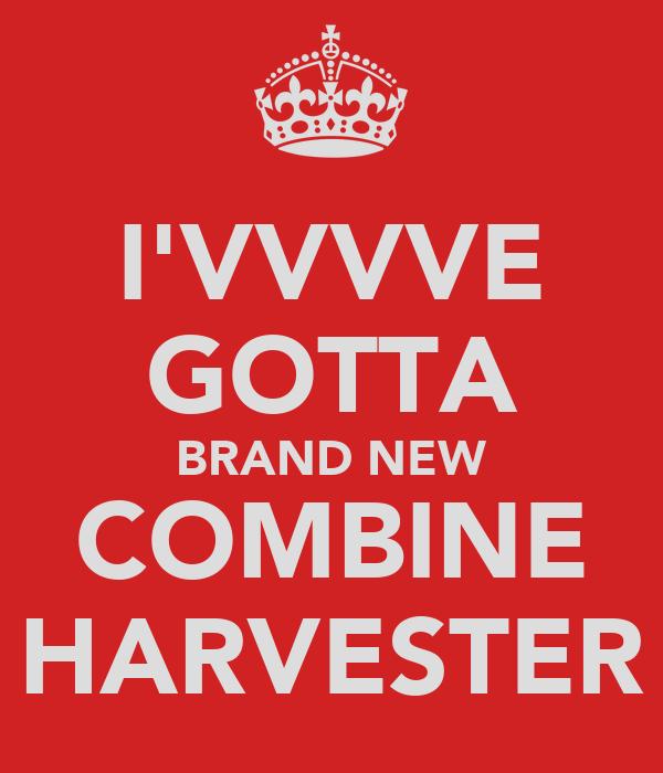 I'VVVVE GOTTA BRAND NEW COMBINE HARVESTER