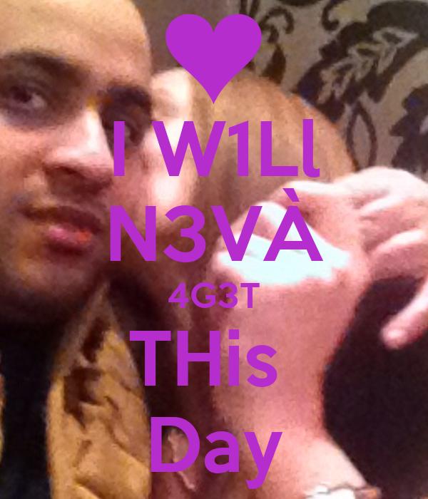 I W1Ll N3VÀ 4G3T THis  Day