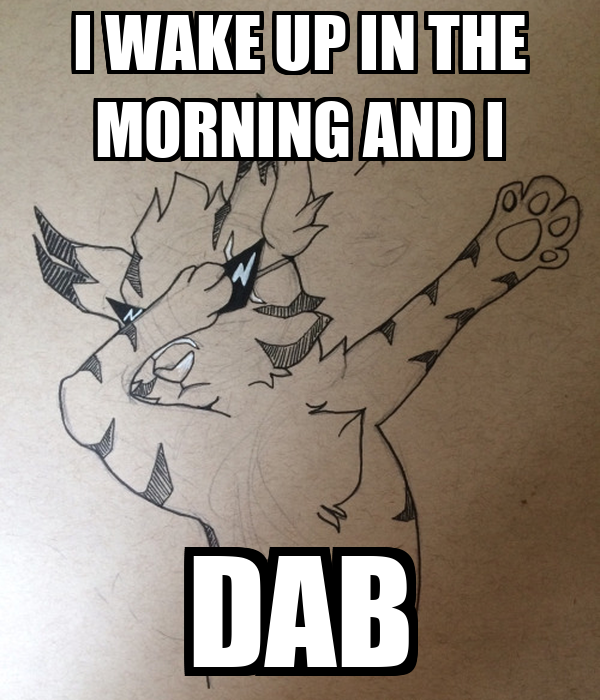 I WAKE UP IN THE MORNING AND I DAB