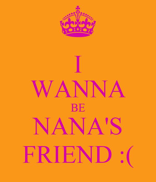 I WANNA BE NANA'S FRIEND :(