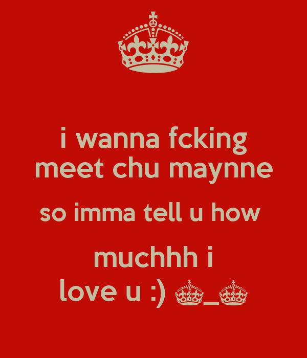 i wanna fcking meet chu maynne so imma tell u how  muchhh i love u :) ^_^