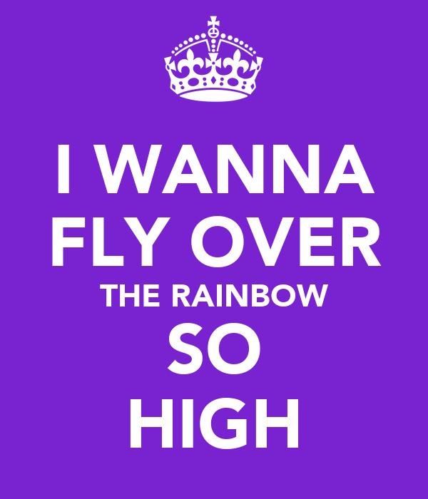 I WANNA FLY OVER THE RAINBOW SO HIGH