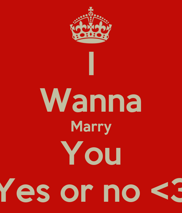 I Wanna Marry You Yes or no <3
