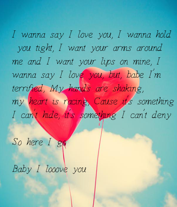 I wanna say I love you, I wanna hold  you tight, I want your arms around  me and I want your lips on mine, I  wanna say I love you,