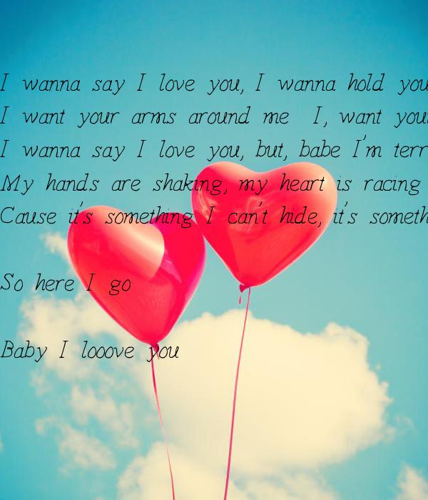 I wanna say I love you, I wanna hold you tight I want your arms around me & I, want your lips on mine I wanna say I love you, but, babe
