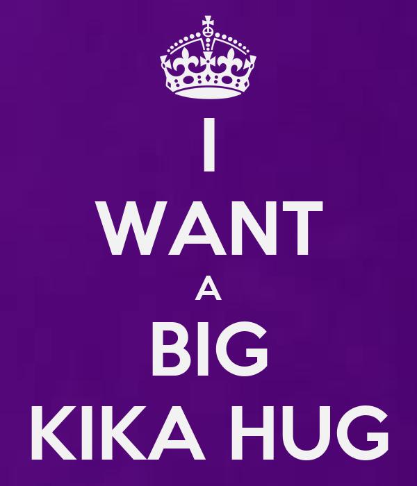 I WANT A BIG KIKA HUG