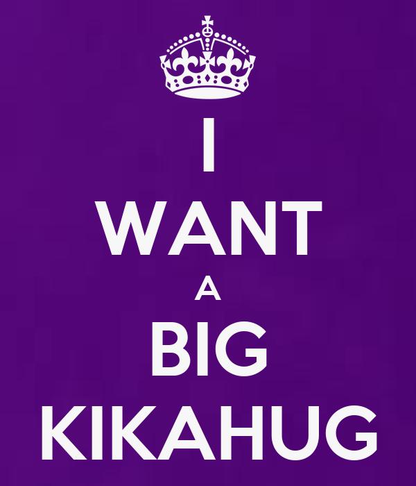 I WANT A BIG KIKAHUG
