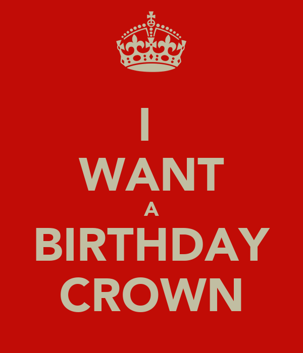 I  WANT A BIRTHDAY CROWN