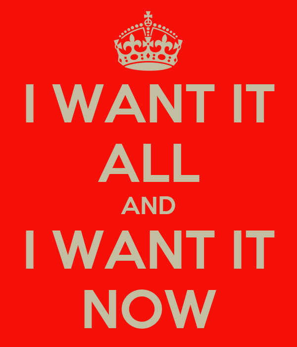 I WANT IT ALL AND I WANT IT NOW