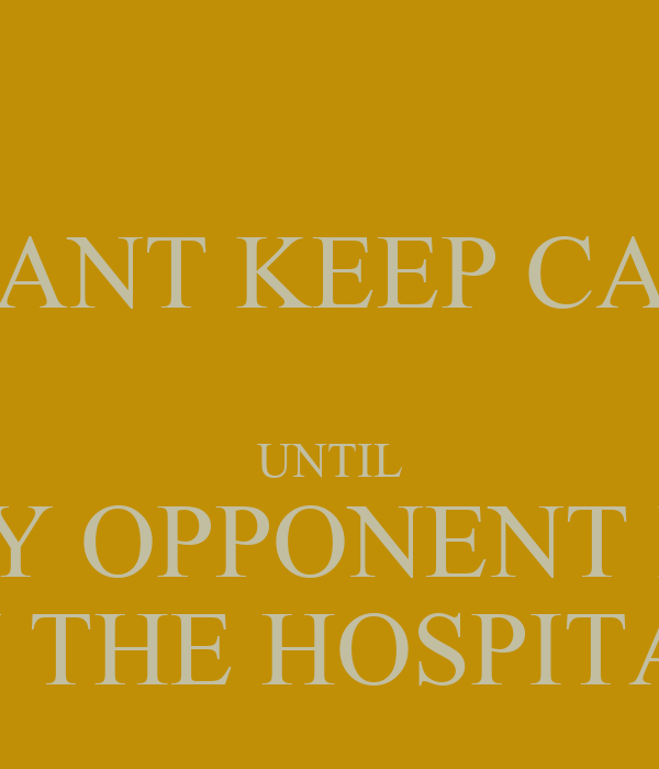 I WANT KEEP CALM  UNTIL MY OPPONENT IS  IN THE HOSPITAL
