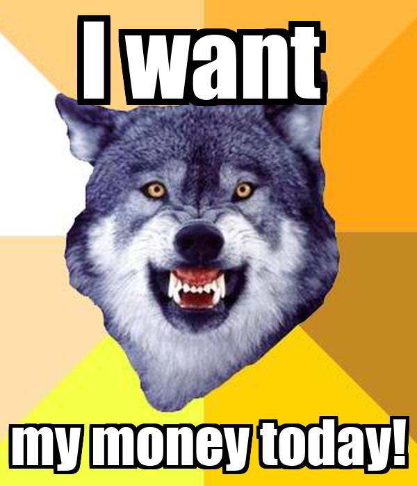 I want  my money today!