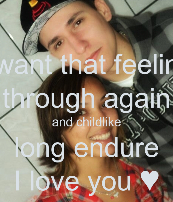 I want that feeling through again and childlike long endure I love you ♥