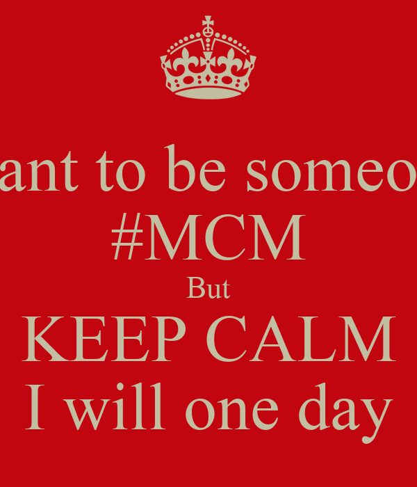 I want to be someones #MCM But KEEP CALM I will one day