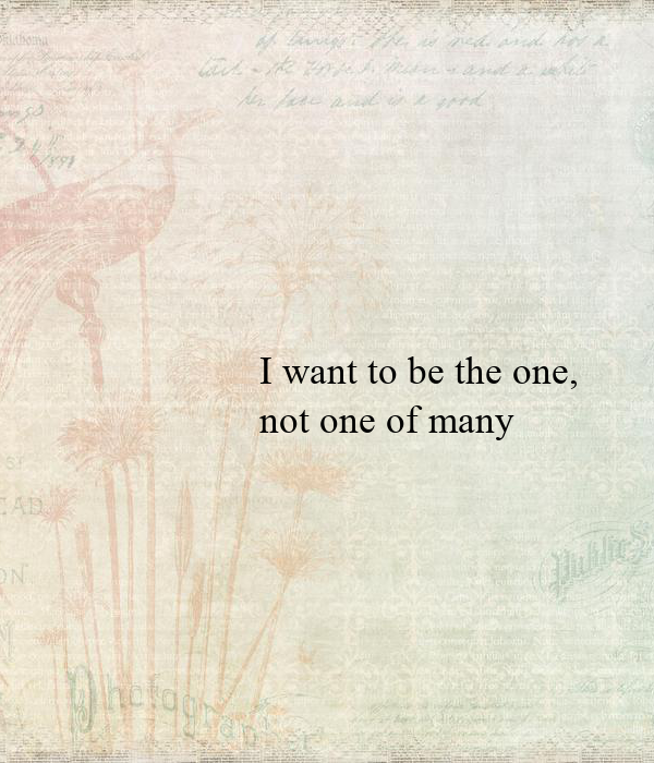 I want to be the one,  not one of many