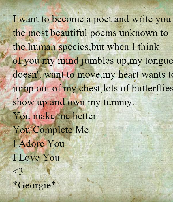 I want to become a poet and write you the most beautiful poems unknown to the human species,but when I think  of you my mind jumbles up,my tongue doesn't want to move,my heart