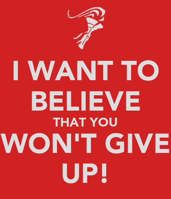 I WANT TO BELIEVE THAT YOU WON'T GIVE UP!