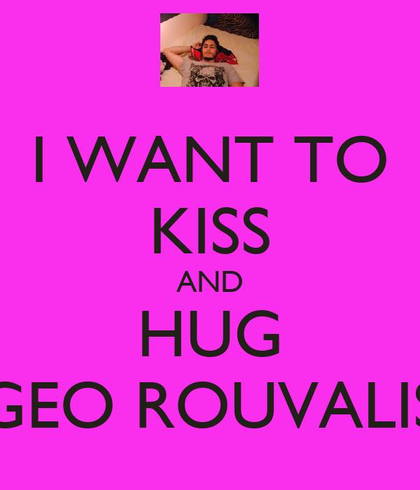 I WANT TO KISS AND HUG GEO ROUVALIS