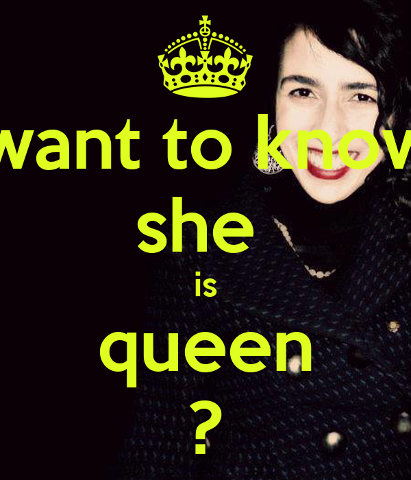 I want to know : she   is  queen ?